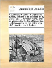 A catalogue of books, in physic and surgery, that are to be disposed of, by way of sale, ... for ready money only, on Wednesday the first of November, ... Catalogues to be had at the shop of G. Hamilton and J. Balfour. - See Notes Multiple Contributors