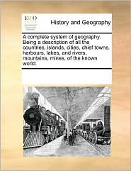 A complete system of geography. Being a description of all the countries, islands, cities, chief towns, harbours, lakes, and rivers, mountains, mines, of the known world. - See Notes Multiple Contributors