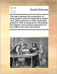 The case between the proprietors of news-papers, and the subscribing coffee-men. Being remarks on their case lately publish'd. With a proposal for remedying the flagrant, and growing impositions of the coffee-men upon the publick. - See Notes Multiple Contributors