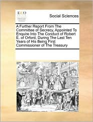 A Further Report From The Committee of Secrecy, Appointed To Enquire Into The Conduct of Robert E. of Orford, During The Last Ten Years of His Being First Commissioner of The Treasury - See Notes Multiple Contributors