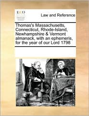 Thomas's Massachusetts, Connecticut, Rhode-Island, Newhampshire & Vermont almanack, with an ephemeris, for the year of our Lord 1798 - See Notes Multiple Contributors