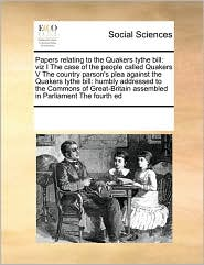 Papers relating to the Quakers tythe bill: viz I The case of the people called Quakers V The country parson's plea against the Quakers tythe bill: humbly addressed to the Commons of Great-Britain assembled in Parliament The fourth ed - See Notes Multiple Contributors