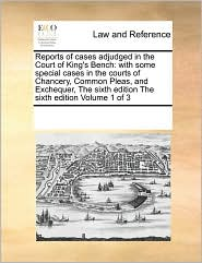 Reports of cases adjudged in the Court of King's Bench: with some special cases in the courts of Chancery, Common Pleas, and Exchequer, The sixth edition The sixth edition Volume 1 of 3 - See Notes Multiple Contributors