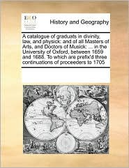 A catalogue of graduats in divinity, law, and physick: and of all Masters of Arts, and Doctors of Musick: ... in the University of Oxford, between 1659 and 1688. To which are prefix'd three continuations of proceeders to 1705 - See Notes Multiple Contributors