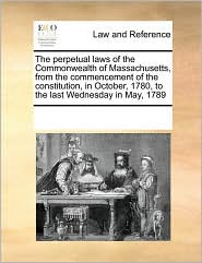 The perpetual laws of the Commonwealth of Massachusetts, from the commencement of the constitution, in October, 1780, to the last Wednesday in May, 1789 - See Notes Multiple Contributors