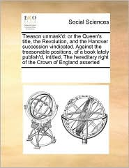 Treason unmask'd: or the Queen's title, the Revolution, and the Hanover succession vindicated. Against the treasonable positions, of a book lately publish'd, intitled, The hereditary right of the Crown of England asserted - See Notes Multiple Contributors