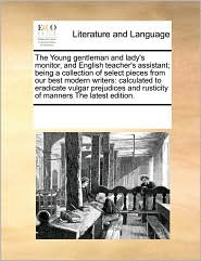 The Young gentleman and lady's monitor, and English teacher's assistant; being a collection of select pieces from our best modern writers: calculated to eradicate vulgar prejudices and rusticity of manners The latest edition. - See Notes Multiple Contributors
