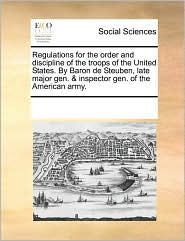 Regulations for the order and discipline of the troops of the United States. By Baron de Steuben, late major gen. & inspector gen. of the American army.