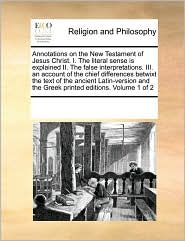 Annotations On The New Testament Of Jesus Christ. I. The Literal Sense Is Explained Ii. The False Interpretations. Iii. An Account Of The Chief Differences Betwixt The Text Of The Ancient Latin-Version And The Greek Printed Editions. Volume 1 Of 2 - See Notes Multiple Contributors
