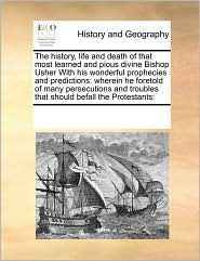 The History, Life And Death Of That Most Learned And Pious Divine Bishop Usher With His Wonderful Prophecies And Predictions - See Notes Multiple Contributors