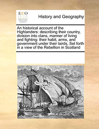 An Historical Account of the Highlanders: Describing Their Country, Division Into Clans, Manner of Living and Fighting: Their Habit, Arms, and Govern