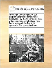 The Origin And Antiquity Of Our English Weights And Measures Discover'D. By Their Near Agreement With Such Standards That Are Now Found In One Of The Egyptian Pyramids. The Second Edition. - See Notes Multiple Contributors