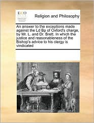 An Answer To The Exceptions Made Against The Ld Bp Of Oxford's Charge, By Mr. L. And Dr. Brett. In Which The Justice And Reasonableness Of The Bishop's Advice To His Clergy Is Vindicated - See Notes Multiple Contributors