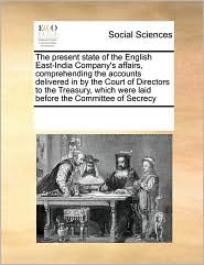 The Present State Of The English East-India Company's Affairs, Comprehending The Accounts Delivered In By The Court Of Directors To The Treasury, Which Were Laid Before The Committee Of Secrecy - See Notes Multiple Contributors