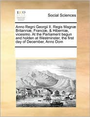 Anno Regni Georgii Ii. Regis Magn Britanni , Franci , & Hiberni , Vicesimo. At The Parliament Begun And Holden At Westminster, The First Day Of December, Anno Dom - See Notes Multiple Contributors