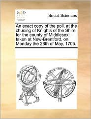 An Exact Copy Of The Poll, At The Chusing Of Knights Of The Shire For The County Of Middlesex - See Notes Multiple Contributors