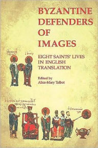Byzantine Defenders of Images: Eight Saints' Lives in English Translation - Alice-Mary Talbot