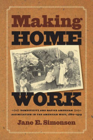 Making Home Work: Domesticity and Native American Assimilation in the American West, 1860-1919 - Jane E. Simonsen