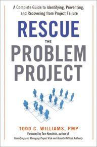 Rescue the Problem Project: A Complete Guide to Identifying, Preventing, and Recovering from Project Failure - Todd C. Williams