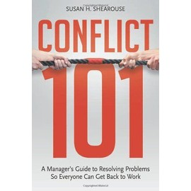 Conflict 101: A Manager's Guide to Resolving Problems So Everyone Can Get Back to Work - Susan H. Shearouse