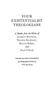 Four Existentialist Theologians: A Reader from the Work of Jacques Maritain, Nicolas Berdyaev, Martin Buber, and Paul Tillich - ABC-CLIO