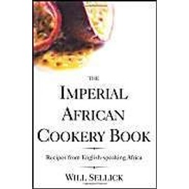 The Imperial African Cookery Book: Recipes from English-Speaking Africa - Will Sellick