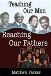 Teaching Our Men, Reaching Our Fathers - Parker, Matthew / Reeder, Diane