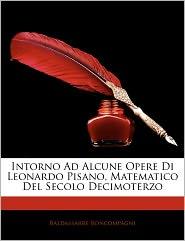 Intorno Ad Alcune Opere Di Leonardo Pisano, Matematico Del Secolo Decimoterzo - Baldassarre Boncompagni