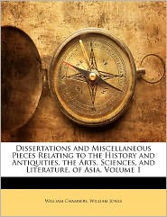 Dissertations And Miscellaneous Pieces Relating To The History And Antiquities, The Arts, Sciences, And Literature, Of Asia, Volume 1 - William Jones, William Chambers