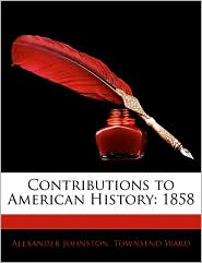 Contributions To American History - Alexander Johnston, Townsend Ward