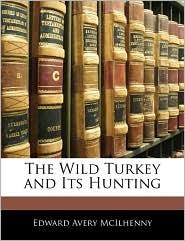 The Wild Turkey And Its Hunting - Edward Avery Mcilhenny
