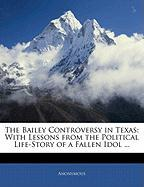The Bailey Controversy in Texas: With Lessons from the Political Life-Story of a Fallen Idol ...