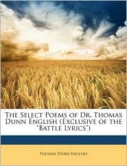 The Select Poems Of Dr. Thomas Dunn English (Exclusive Of The Battle Lyrics) - Thomas Dunn English