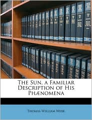 The Sun, A Familiar Description Of His Phaenomena - Thomas William Webb