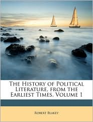 The History Of Political Literature, From The Earliest Times, Volume 1 - Robert Blakey