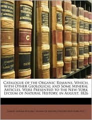 Catalogue Of The Organic Remains, Which, With Other Geological And Some Mineral Articles, Were Presented To The New-York Lyceum Of Natural History, In August, 1826 - Samuel Latham Mitchill, Created by New York Lyceum of Natural History