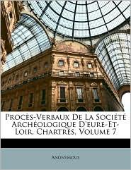 Procs-Verbaux de La Socit Archologique D'Eure-Et-Loir, Chartres, Volume 7