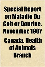 Special Report on Maladie Du Coit or Dourine. November, 1907 - Canada Health of Animals Branch