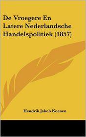 De Vroegere En Latere Nederlandsche Handelspolitiek (1857) - Hendrik Jakob Koenen