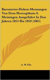 Barometer-Hohen-Messungen Von Dem Herzogthum S. Meiningen Ausgefuhrt in Den Jahren 1855 Bis 1859 (1861) - A.W. Fils
