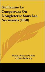 Guillaume Le Conquerant Ou L'Angleterre Sous Les Normands (1878) - Pauline Guizot De Witt, A. Jules Dubourg
