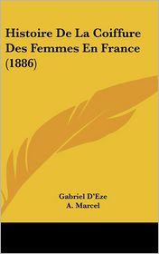 Histoire De La Coiffure Des Femmes En France (1886) - Gabriel D'Eze, A. Marcel, J. Rocault