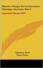 Histoire Abregee De La Litterature Classique Ancienne, Part 1 - Napoleon Theil, Franz Ficker (Translator)