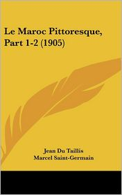 Le Maroc Pittoresque, Part 1-2 (1905) - Jean Du Taillis, Marcel Saint-Germain (Introduction)