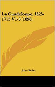 La Guadeloupe, 1625-1715 V1-3 (1896) - Jules Ballet