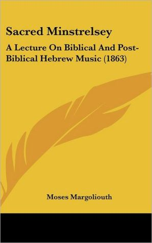 Sacred Minstrelsey: A Lecture on Biblical and Post-Biblical Hebrew Music (1863)