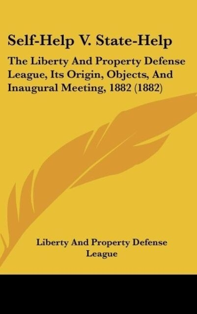 Self-Help V. State-Help: The Liberty and Property Defense League, Its Origin, Objects, and Inaugural Meeting, 1882 (1882)