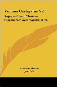 Vinnius Castigatus V2: Atque Ad Usum Tironum Hispanorum Accomodatus (1786) - Arnoldus Vinnius, Juan Sala