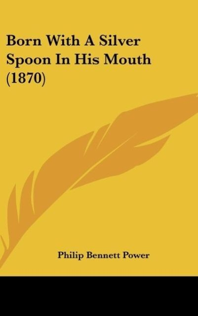 Born With A Silver Spoon In His Mouth (1870) als Buch von Philip Bennett Power - Kessinger Publishing, LLC