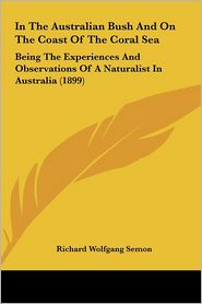 In The Australian Bush And On The Coast Of The Coral Sea: Being The Experiences And Observations Of A Naturalist In Australia (1899) - Richard Wolfgang Semon